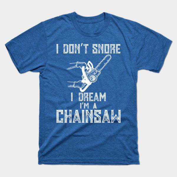 I Don't Snore I Dream I'm A Chainsaw