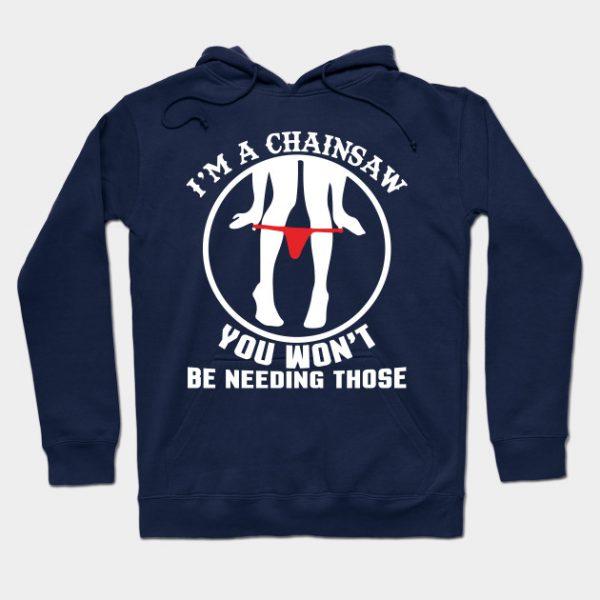 I'm A Chainsaw You Won't Be Needing Those